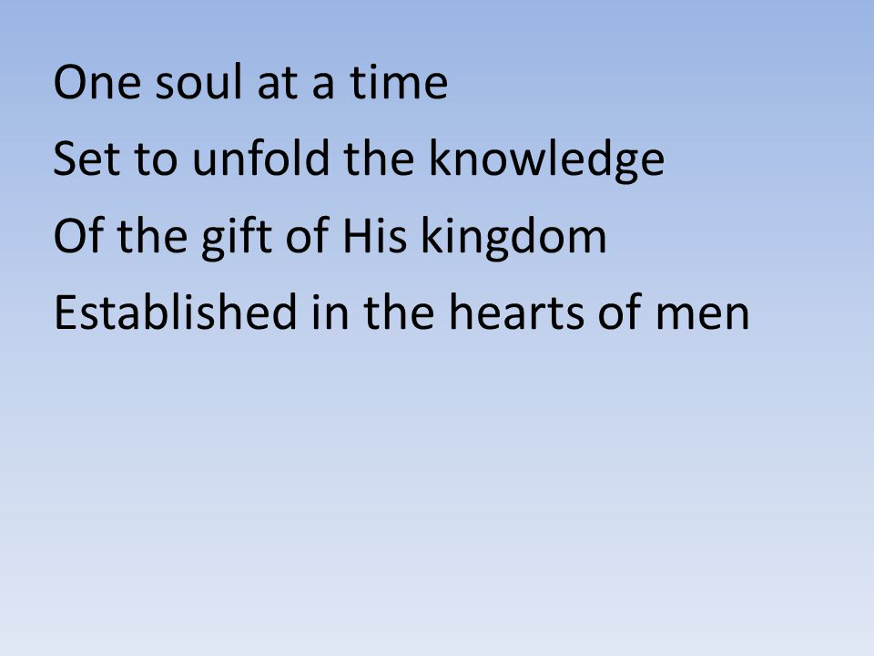 One soul at a time Set to unfold the knowledge. Of the gift of His kingdom.