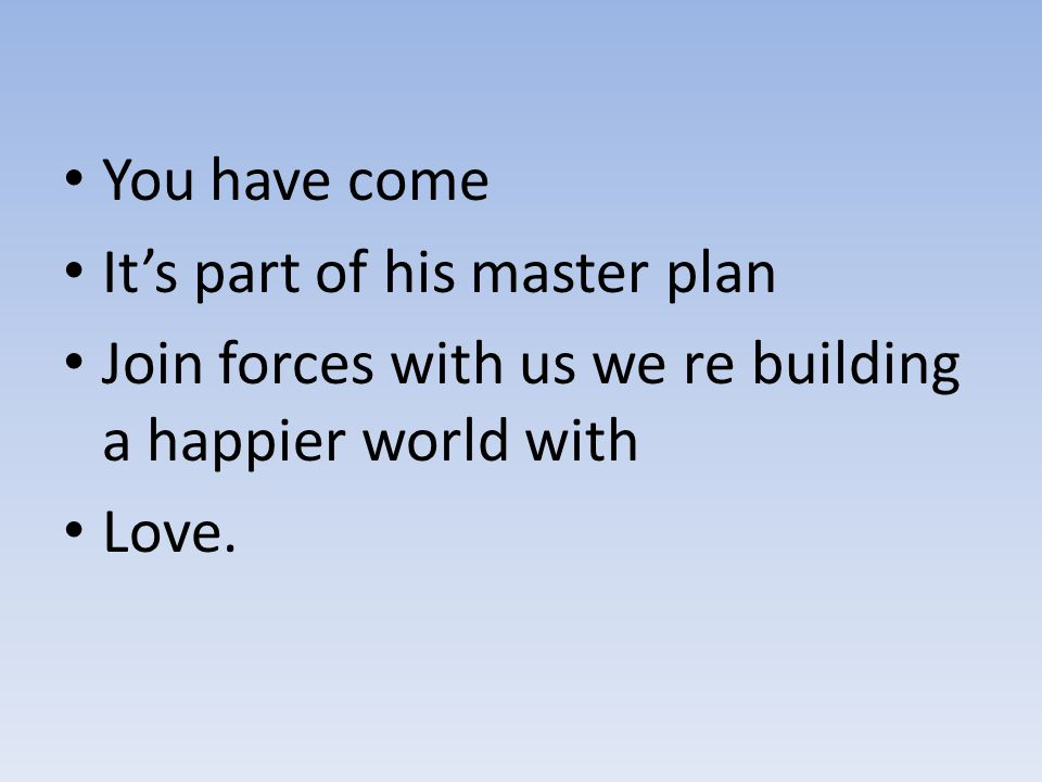 You have come It's part of his master plan. Join forces with us we re building a happier world with.