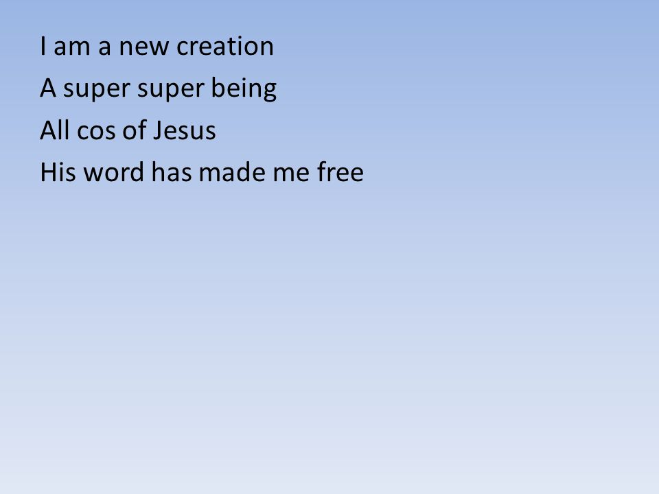 I am a new creation A super super being All cos of Jesus His word has made me free