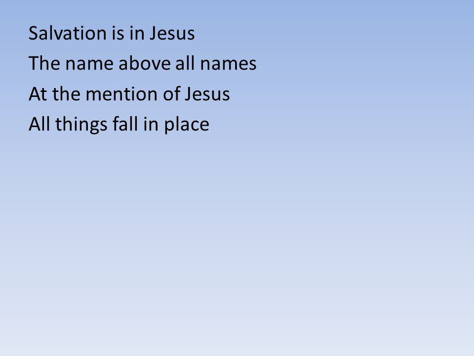 Salvation is in Jesus The name above all names At the mention of Jesus All things fall in place