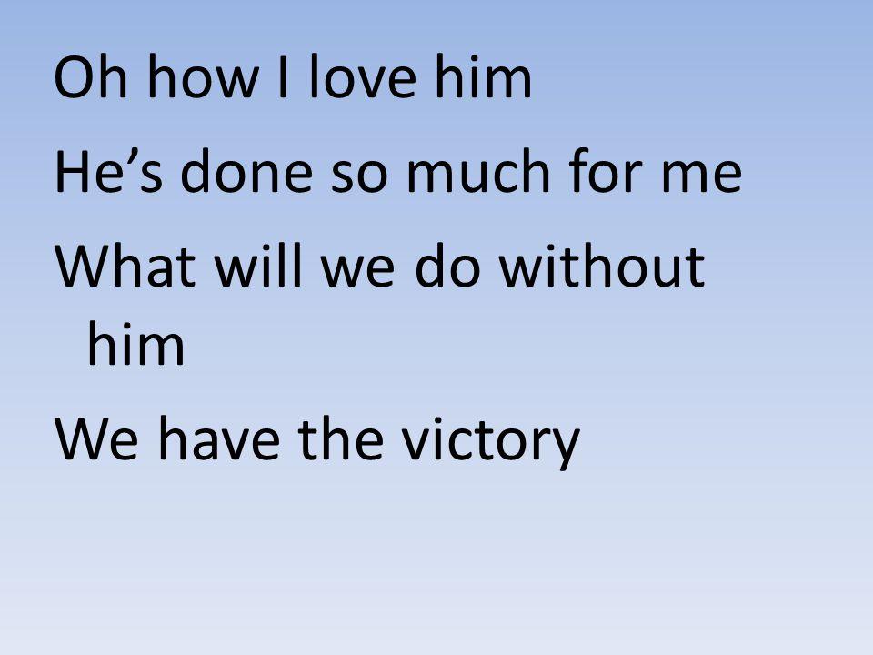 Oh how I love him He's done so much for me What will we do without him We have the victory