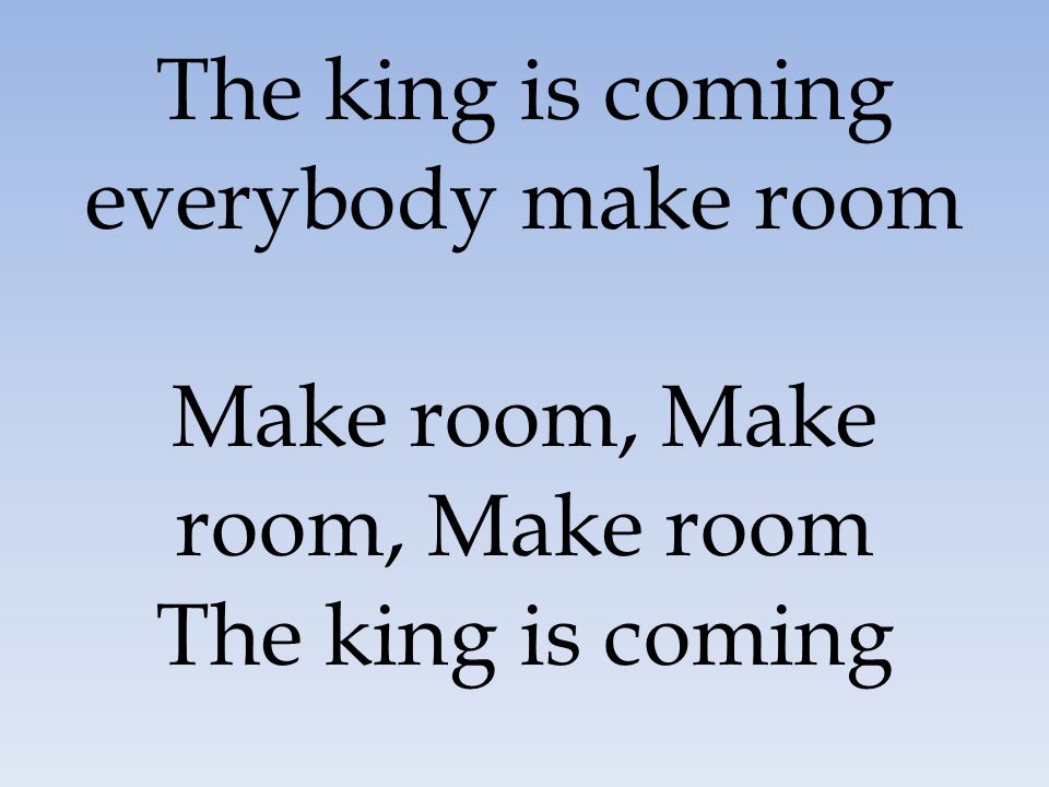 The king is coming everybody make room Make room, Make room, Make room The king is coming
