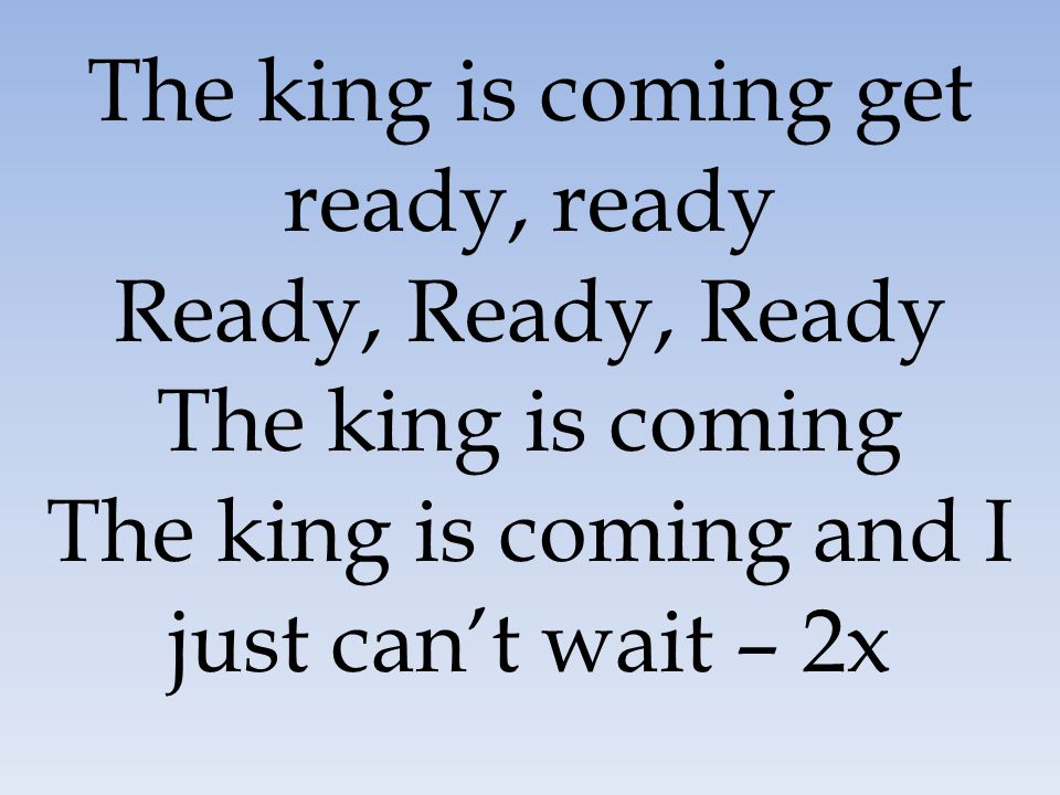 The king is coming get ready, ready Ready, Ready, Ready The king is coming The king is coming and I just can't wait – 2x