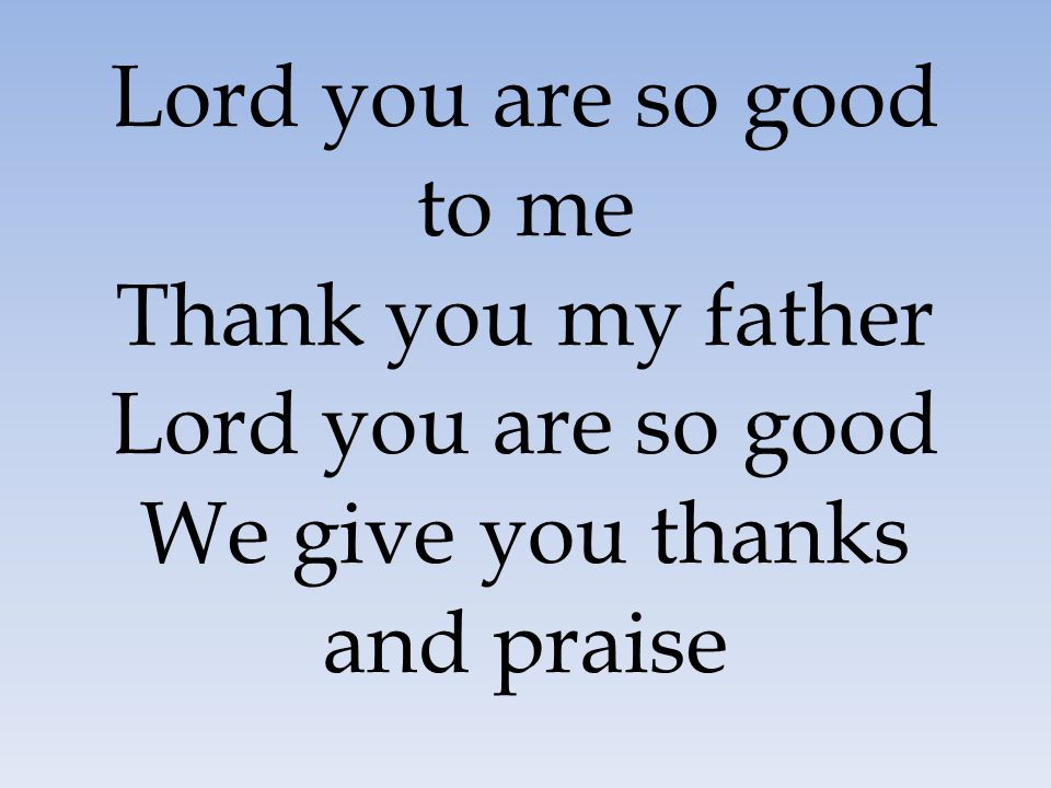Lord you are so good to me Thank you my father Lord you are so good We give you thanks and praise