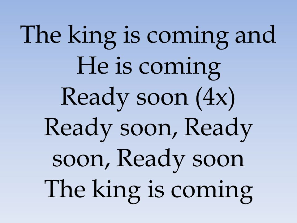 The king is coming and He is coming Ready soon (4x) Ready soon, Ready soon, Ready soon The king is coming