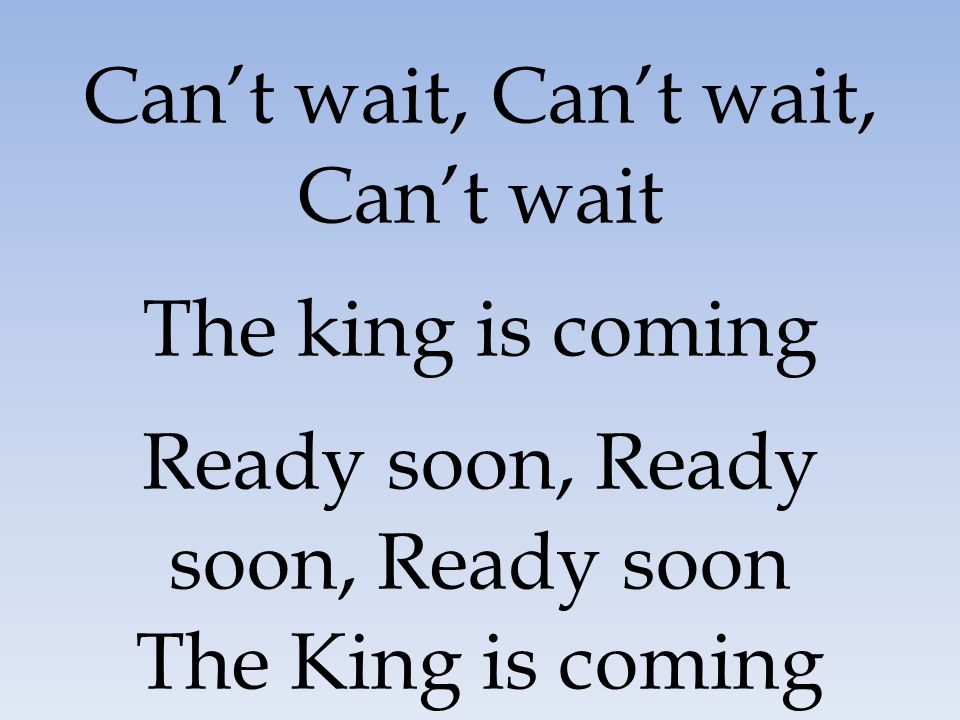 Can't wait, Can't wait, Can't wait The king is coming Ready soon, Ready soon, Ready soon The King is coming