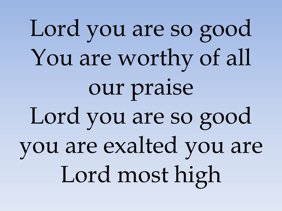 Lord you are so good You are worthy of all our praise Lord you are so good you are exalted you are Lord most high
