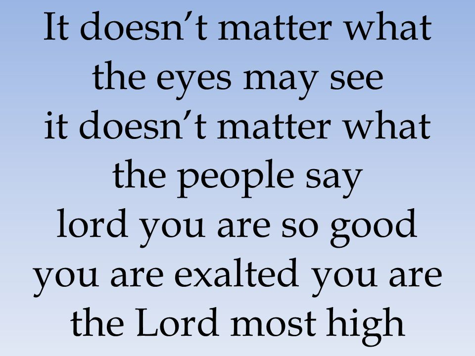 It doesn't matter what the eyes may see it doesn't matter what the people say lord you are so good you are exalted you are the Lord most high