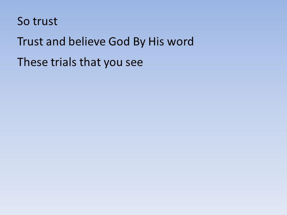So trust Trust and believe God By His word These trials that you see