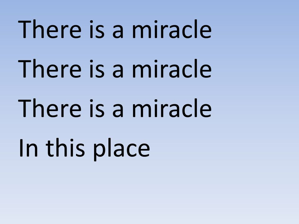 There is a miracle There is a miracle In this place