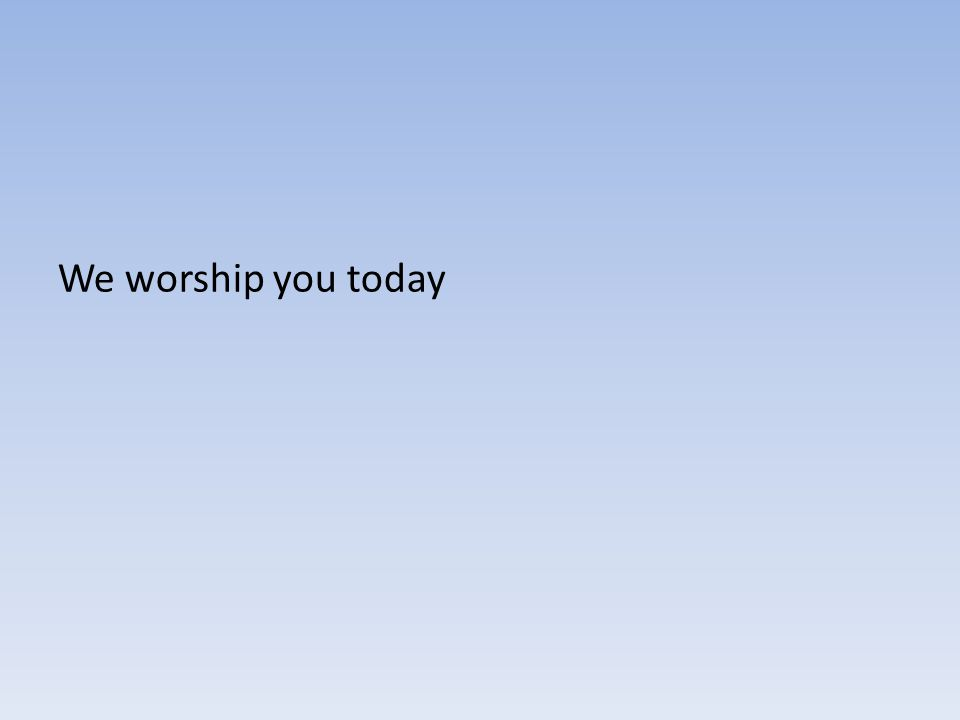 We worship you today