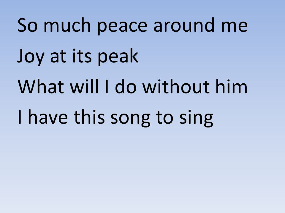 So much peace around me Joy at its peak What will I do without him I have this song to sing