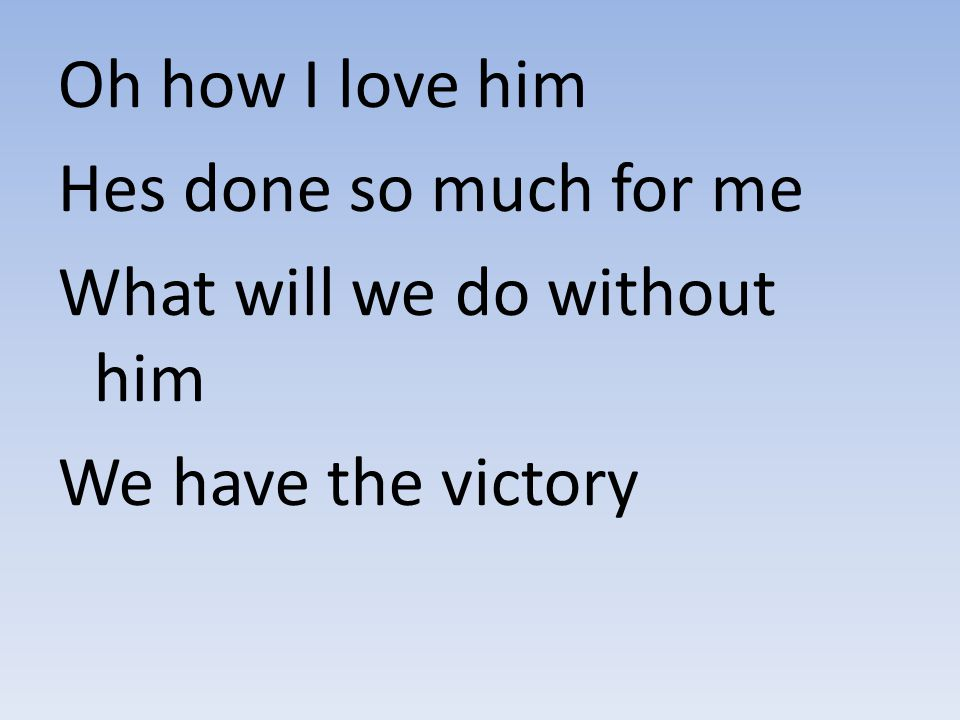 Oh how I love him Hes done so much for me What will we do without him We have the victory