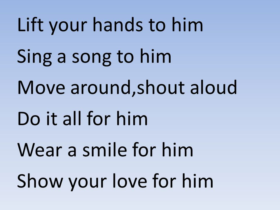 Lift your hands to him Sing a song to him. Move around,shout aloud. Do it all for him. Wear a smile for him.