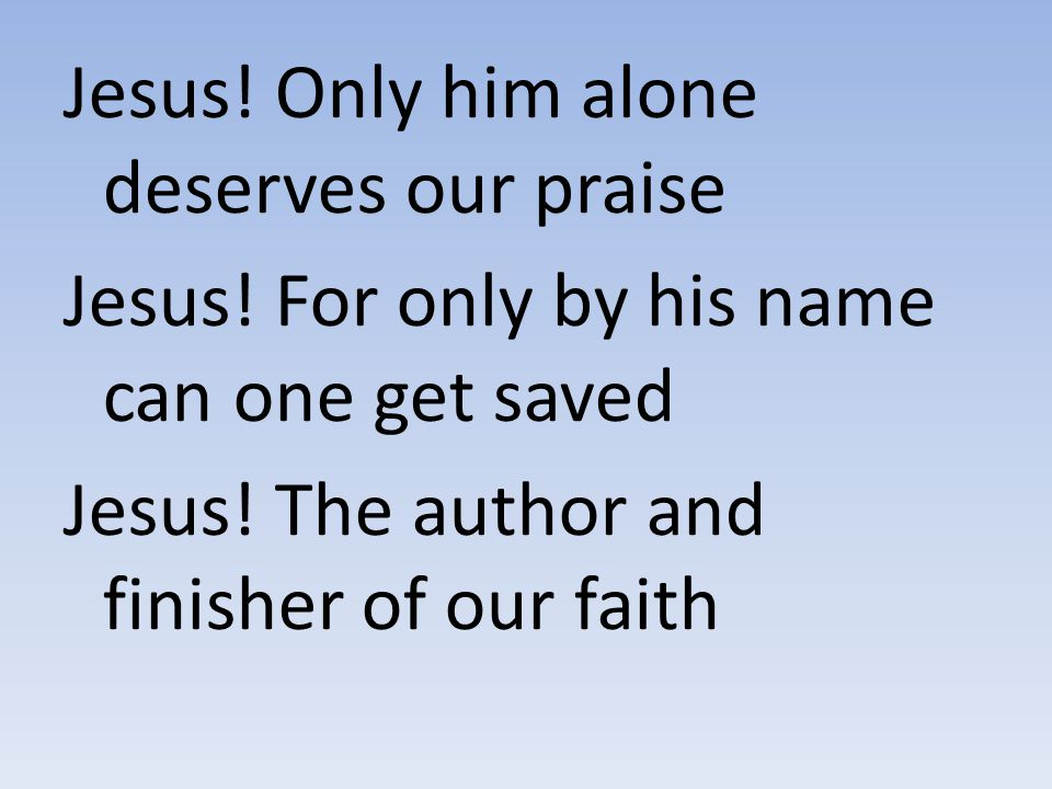 Jesus! Only him alone deserves our praise