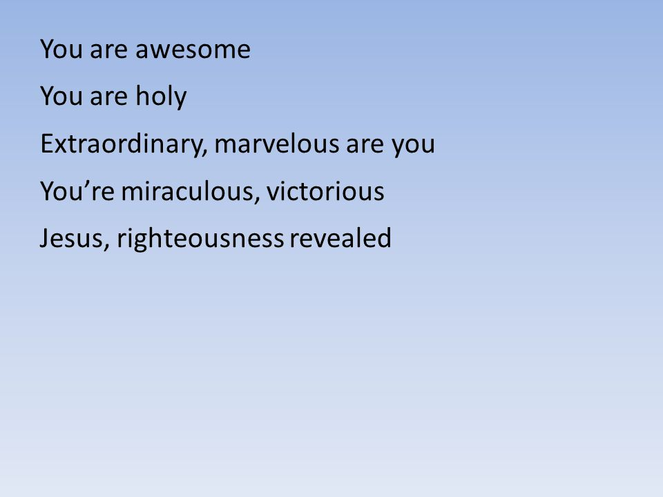 You are awesome You are holy. Extraordinary, marvelous are you.