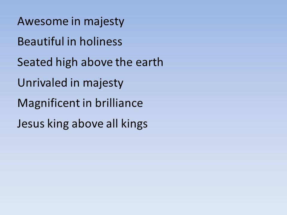 Awesome in majesty Beautiful in holiness. Seated high above the earth. Unrivaled in majesty. Magnificent in brilliance.