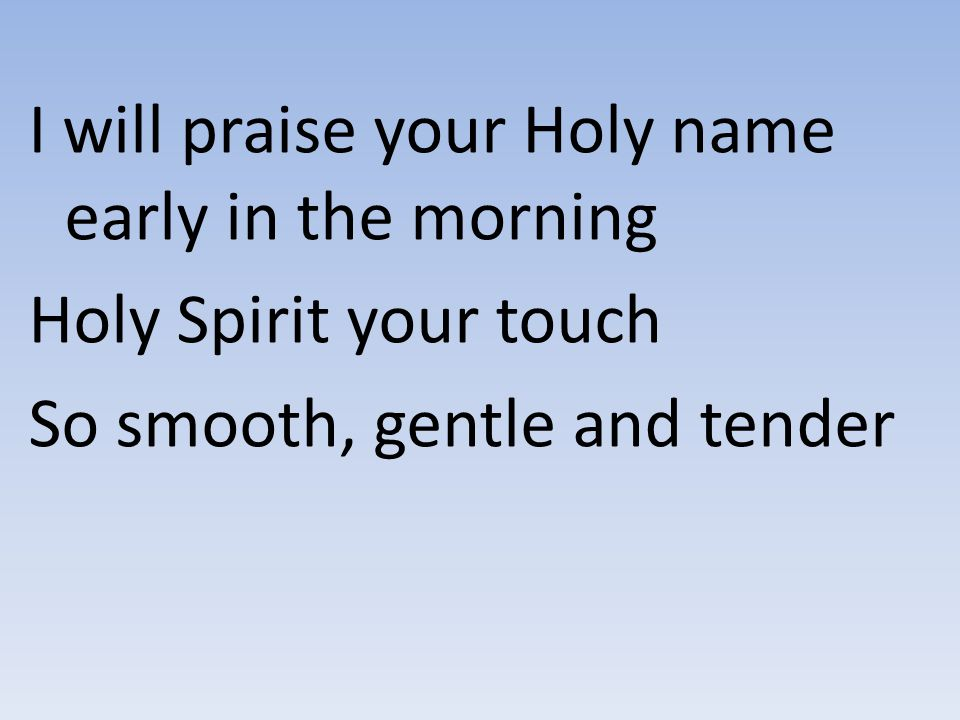 I will praise your Holy name early in the morning