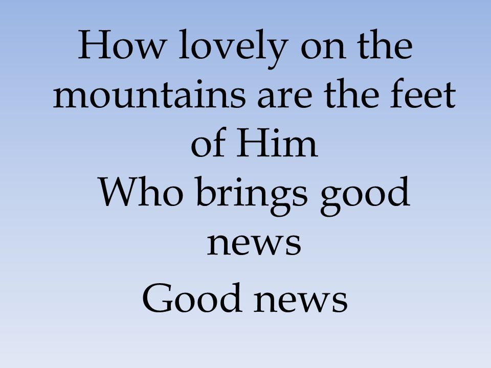 How lovely on the mountains are the feet of Him Who brings good news