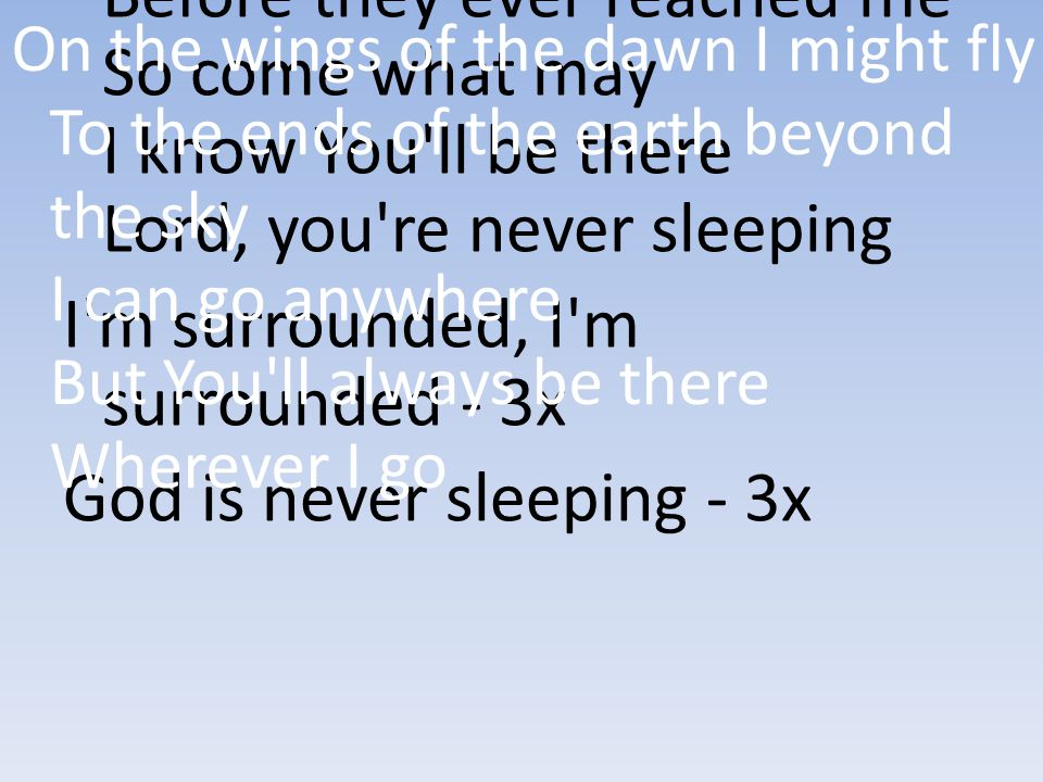 I m surrounded, I m surrounded - 3x God is never sleeping - 3x