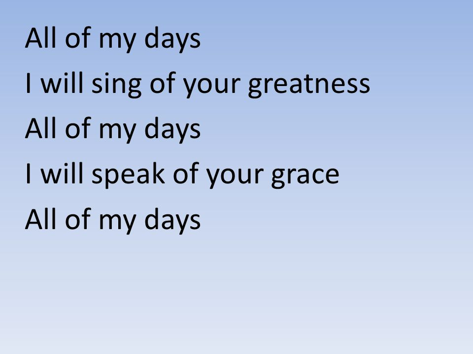 All of my days I will sing of your greatness I will speak of your grace