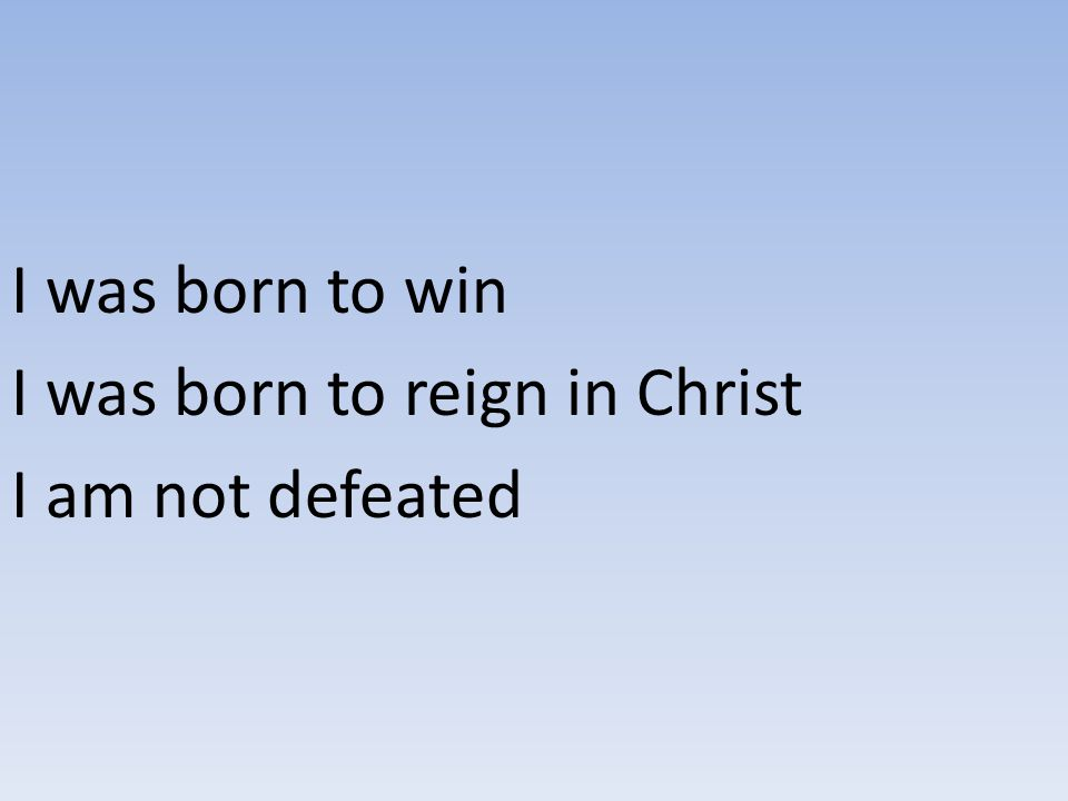 I was born to win I was born to reign in Christ I am not defeated