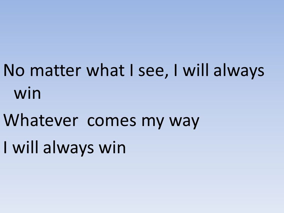 No matter what I see, I will always win