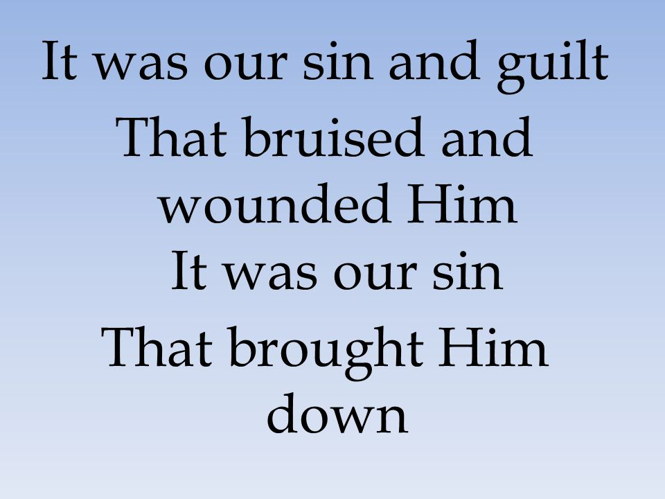 That bruised and wounded Him It was our sin