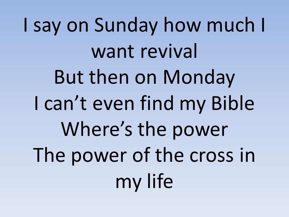 I say on Sunday how much I want revival But then on Monday I can't even find my Bible Where's the power The power of the cross in my life