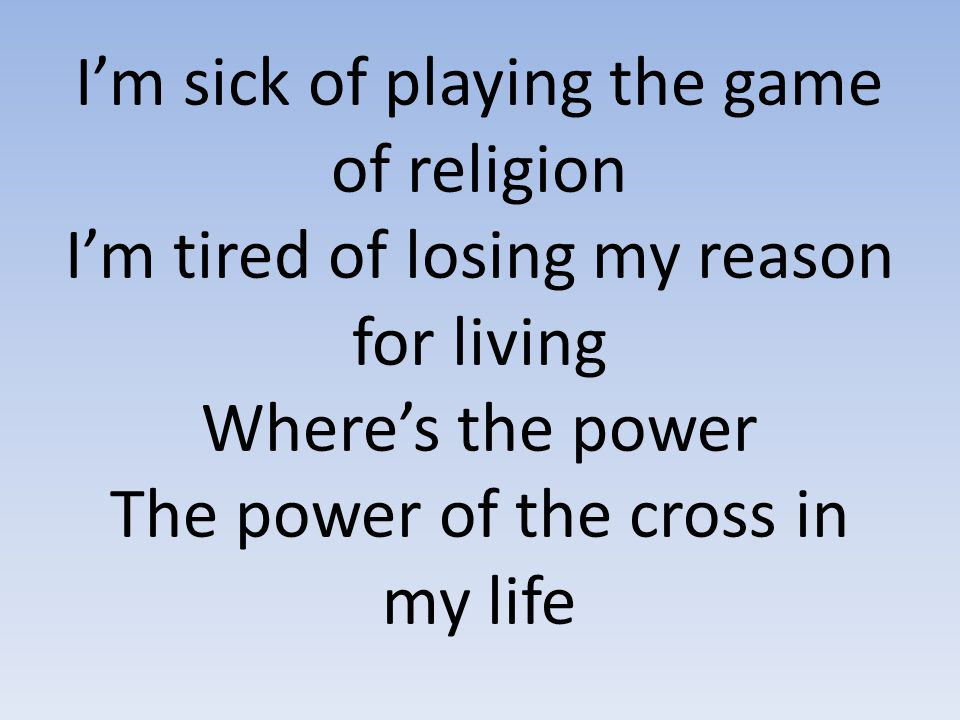 I'm sick of playing the game of religion I'm tired of losing my reason for living Where's the power The power of the cross in my life