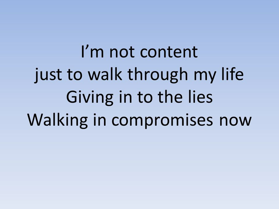 I'm not content just to walk through my life Giving in to the lies Walking in compromises now