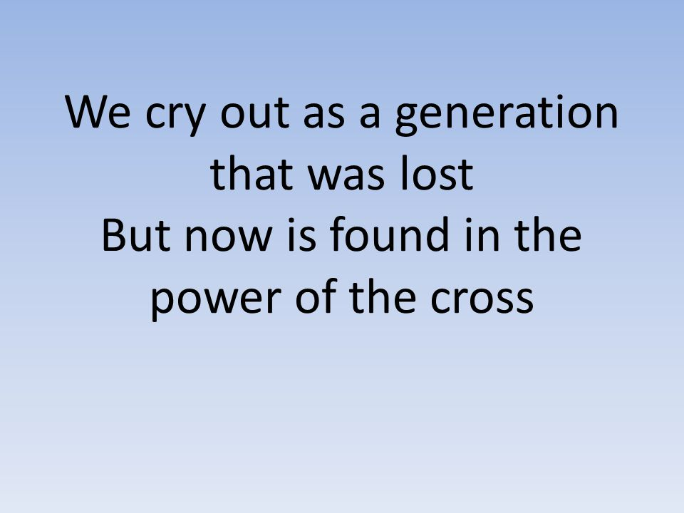 We cry out as a generation that was lost But now is found in the power of the cross