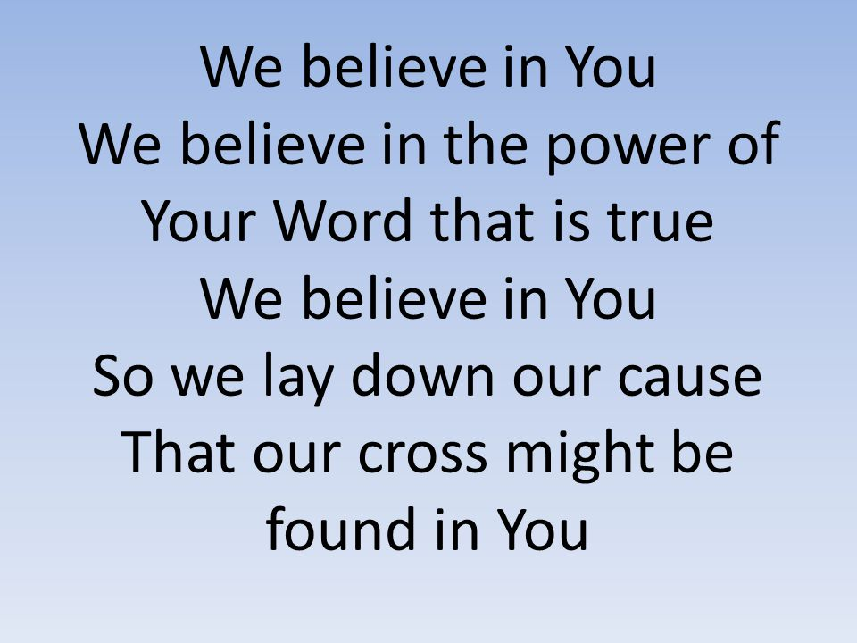 We believe in You We believe in the power of Your Word that is true We believe in You So we lay down our cause That our cross might be found in You