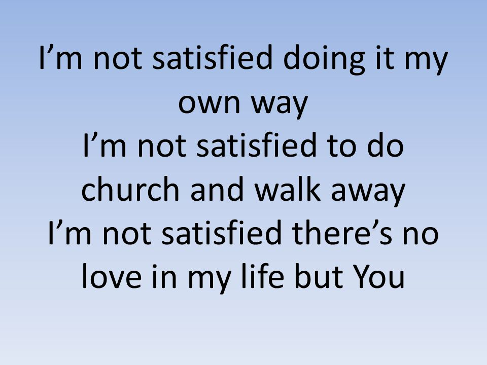 I'm not satisfied doing it my own way I'm not satisfied to do church and walk away I'm not satisfied there's no love in my life but You