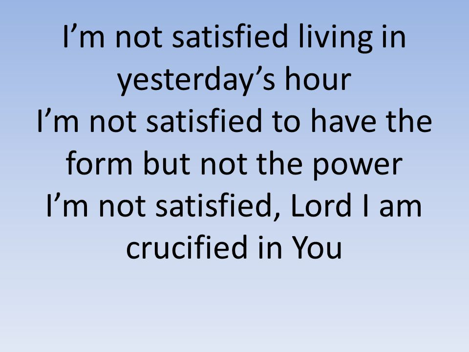 I'm not satisfied living in yesterday's hour I'm not satisfied to have the form but not the power I'm not satisfied, Lord I am crucified in You
