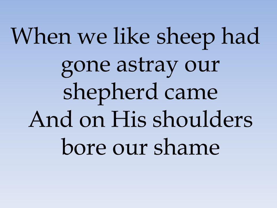 When we like sheep had gone astray our shepherd came And on His shoulders bore our shame
