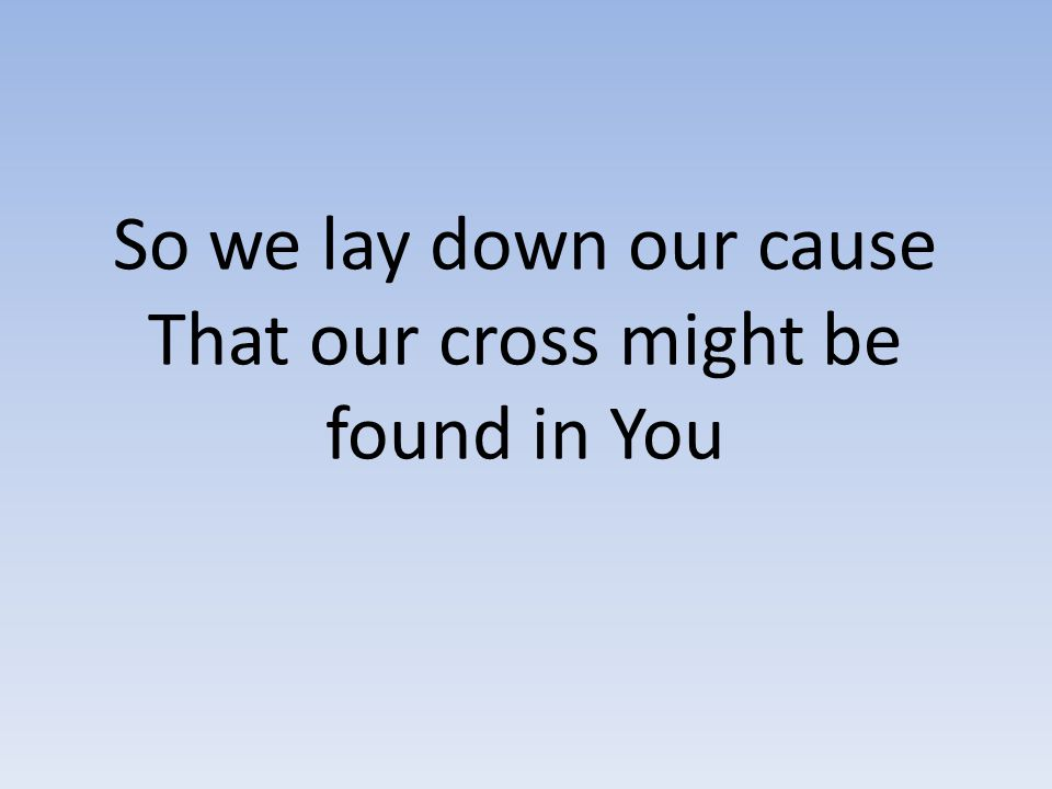 So we lay down our cause That our cross might be found in You