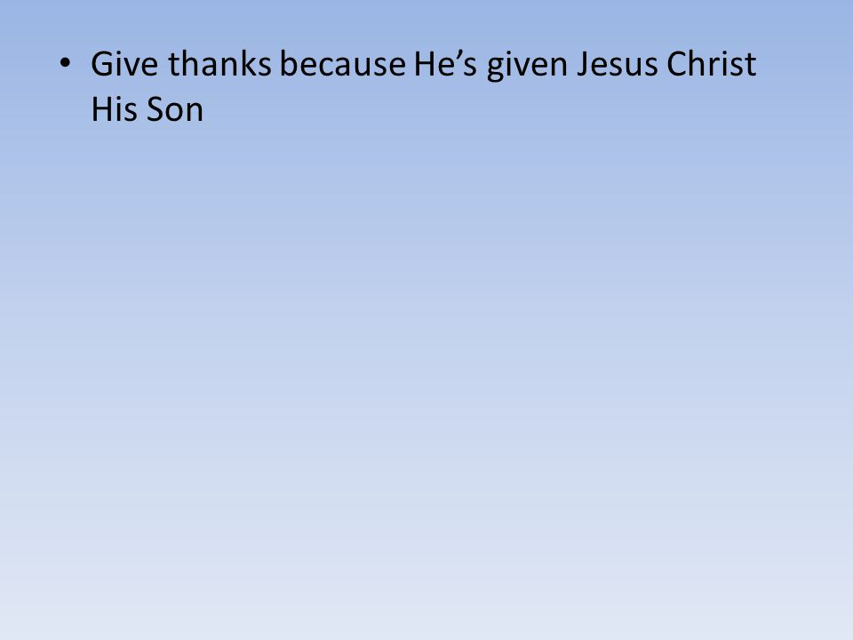 Give thanks because He's given Jesus Christ His Son