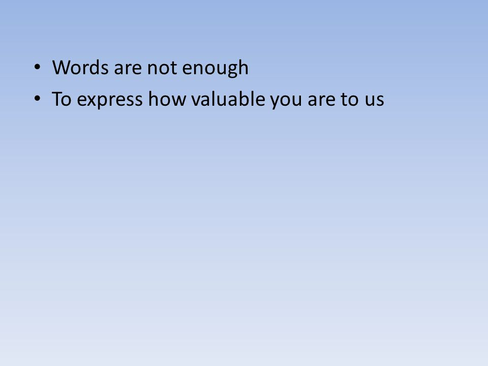 Words are not enough To express how valuable you are to us