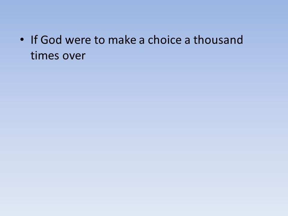If God were to make a choice a thousand times over