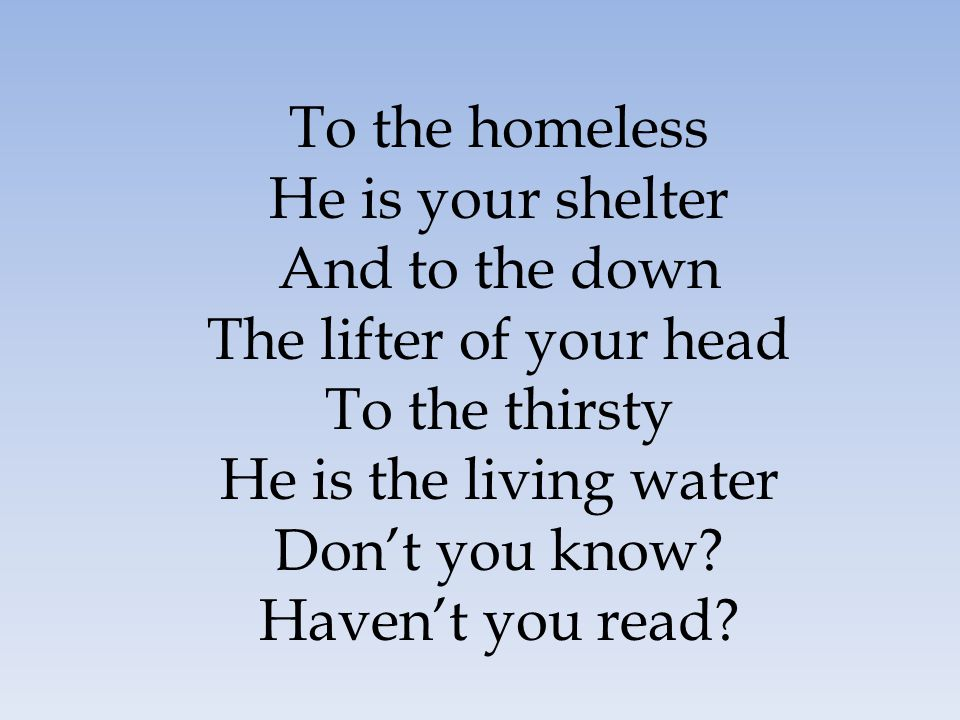 To the homeless He is your shelter And to the down