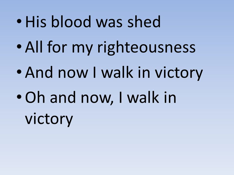 His blood was shed All for my righteousness And now I walk in victory Oh and now, I walk in victory