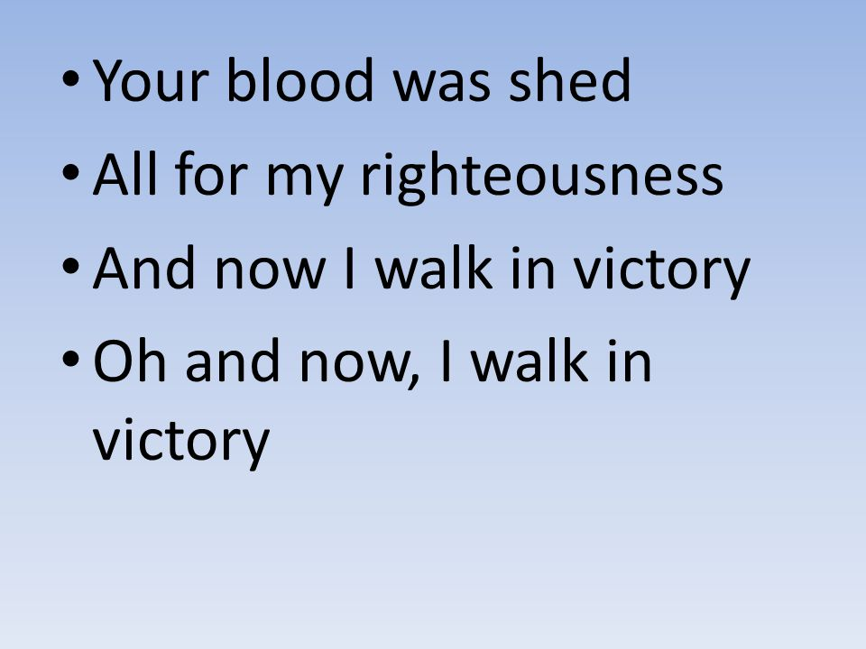Your blood was shed All for my righteousness. And now I walk in victory.