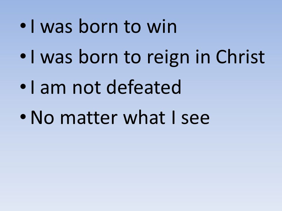 I was born to win I was born to reign in Christ I am not defeated No matter what I see