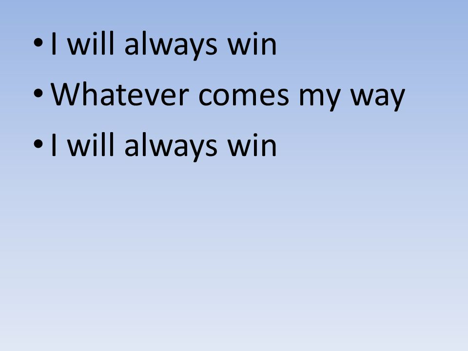 I will always win Whatever comes my way