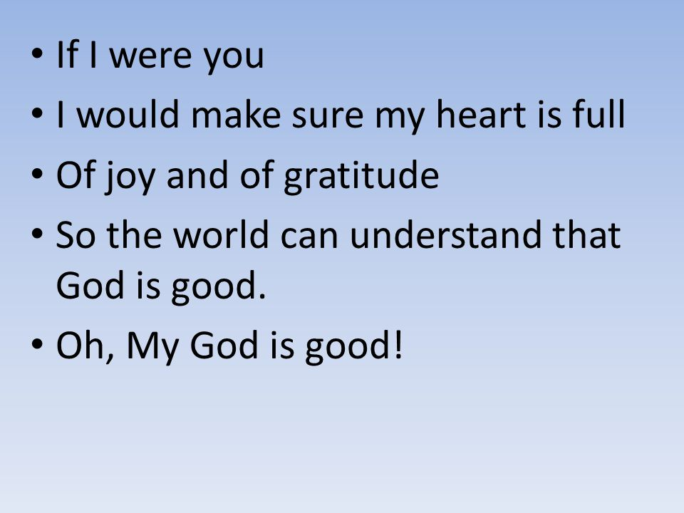 If I were you I would make sure my heart is full. Of joy and of gratitude. So the world can understand that God is good.