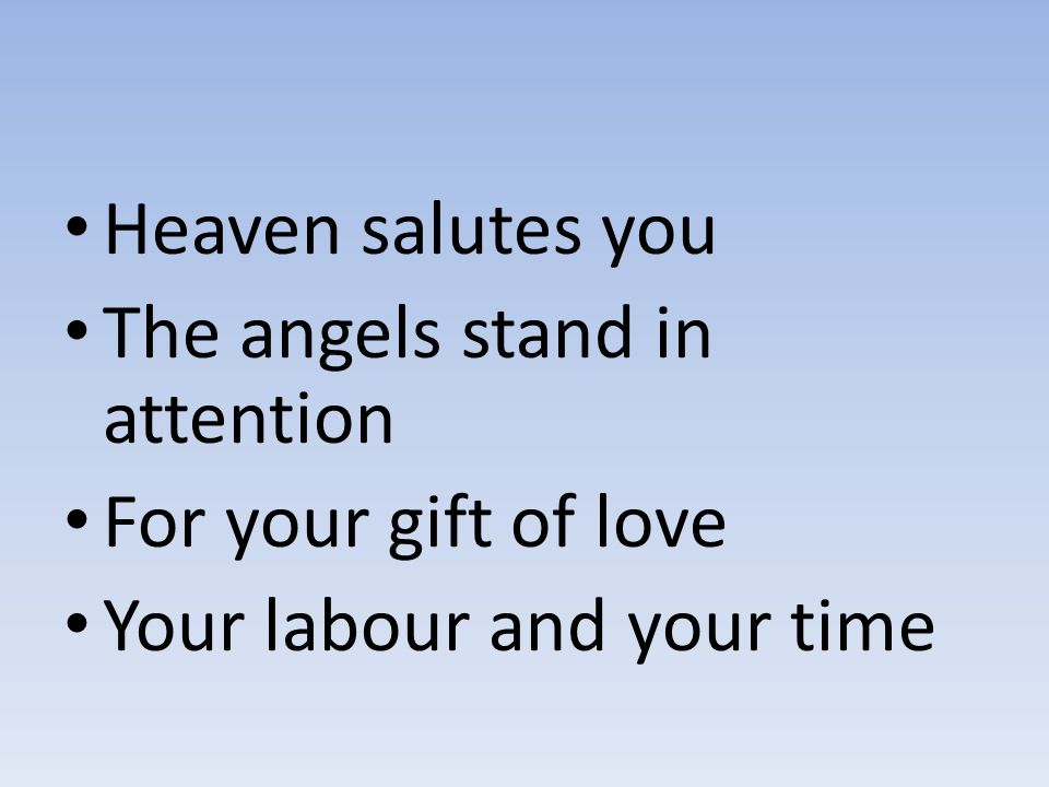 Heaven salutes you The angels stand in attention For your gift of love Your labour and your time