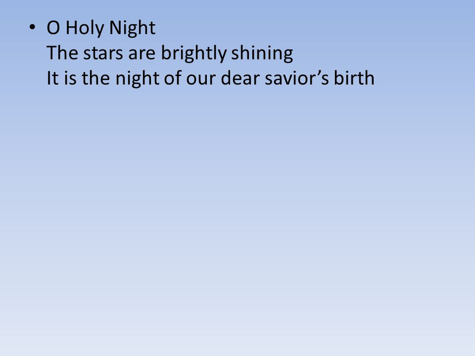 O Holy Night The stars are brightly shining It is the night of our dear savior's birth