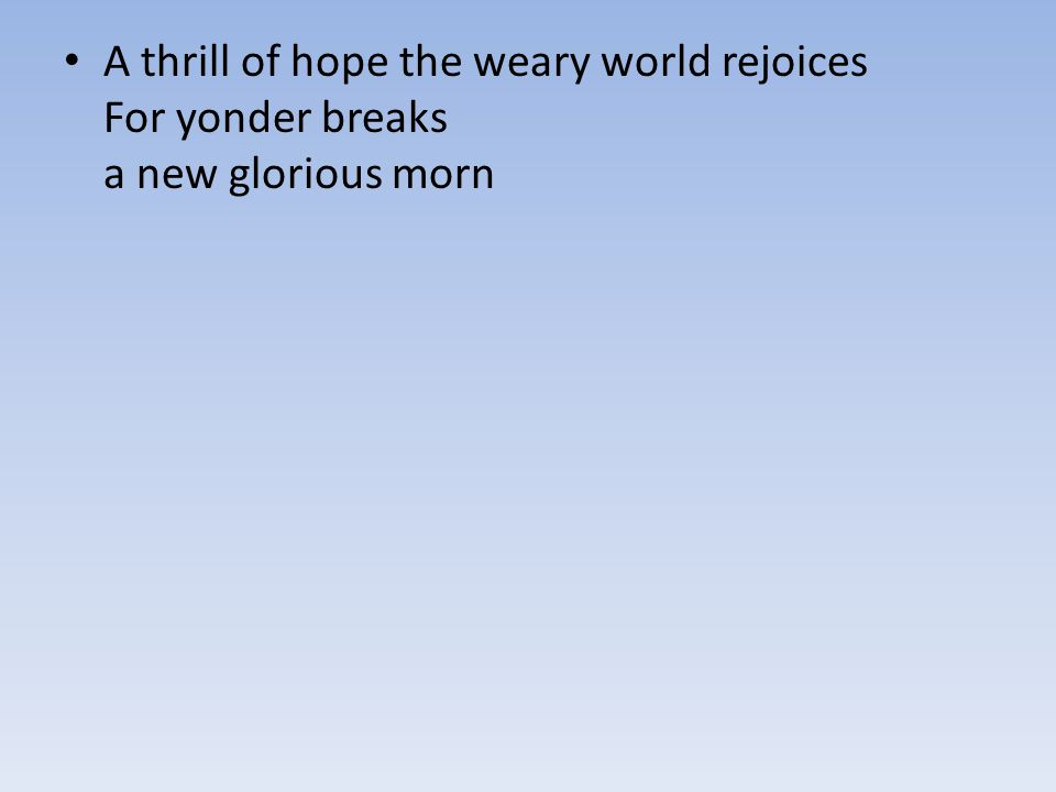 A thrill of hope the weary world rejoices For yonder breaks a new glorious morn