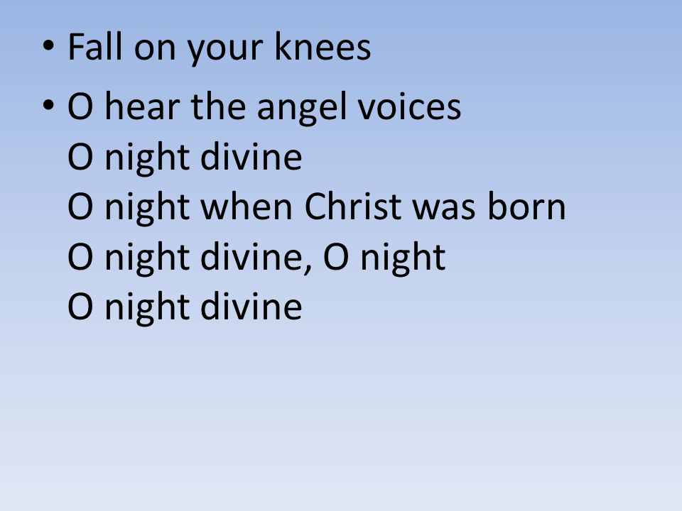 Fall on your knees O hear the angel voices O night divine O night when Christ was born O night divine, O night O night divine.